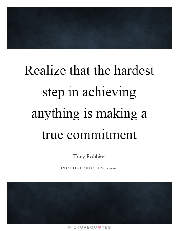 Realize that the hardest step in achieving anything is making a true commitment Picture Quote #1