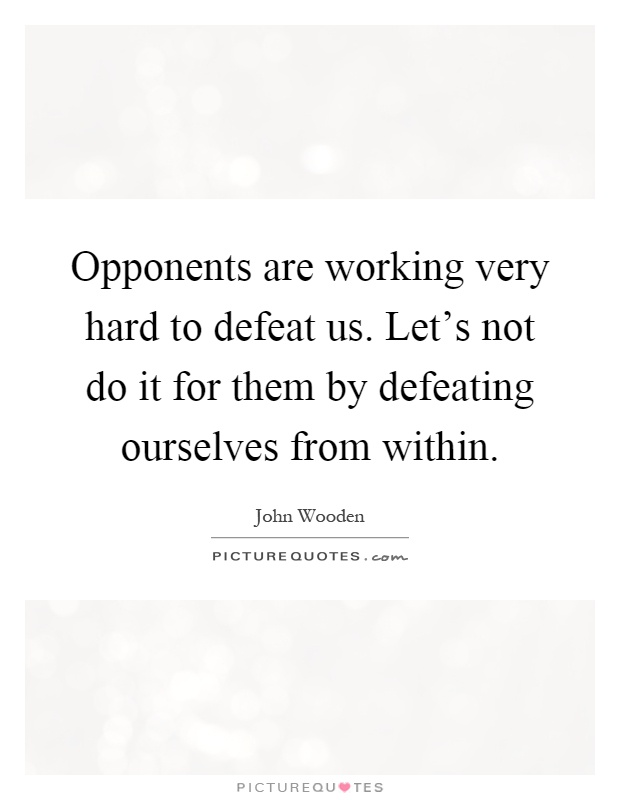 Opponents are working very hard to defeat us. Let's not do it for them by defeating ourselves from within Picture Quote #1