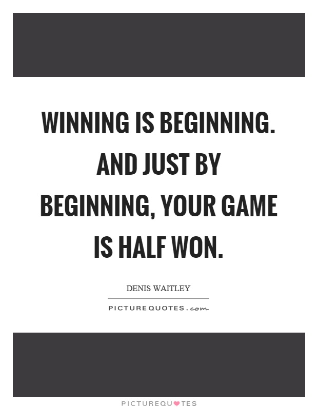 Winning is beginning. And just by beginning, your game is half won Picture Quote #1