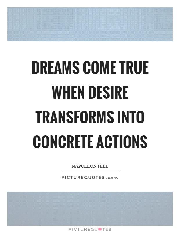 Dreams come true when desire transforms into concrete actions Picture Quote #1