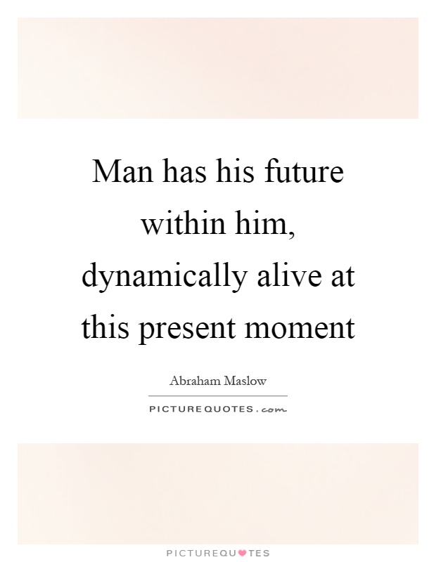 Man has his future within him, dynamically alive at this present moment Picture Quote #1