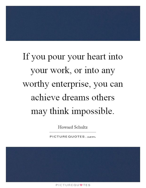 If you pour your heart into your work, or into any worthy enterprise, you can achieve dreams others may think impossible Picture Quote #1