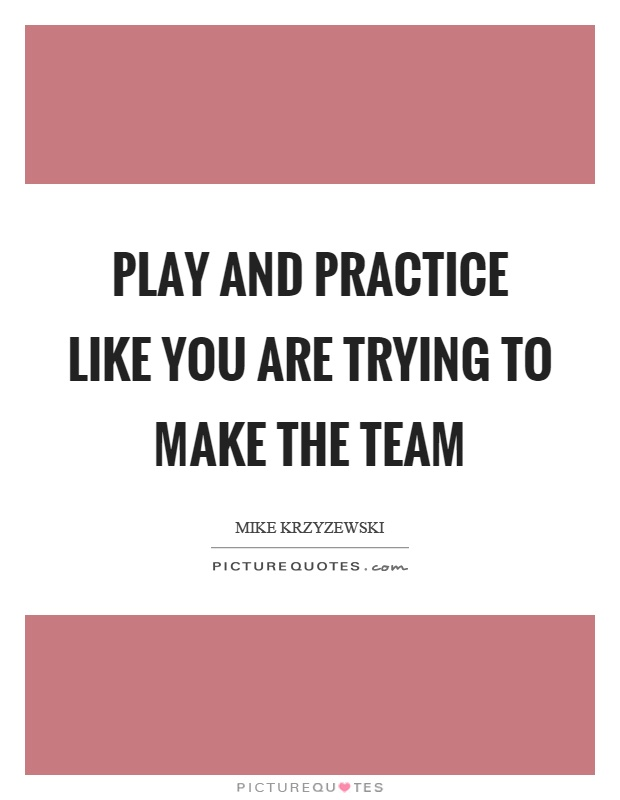 Play and practice like you are trying to make the team Picture Quote #1