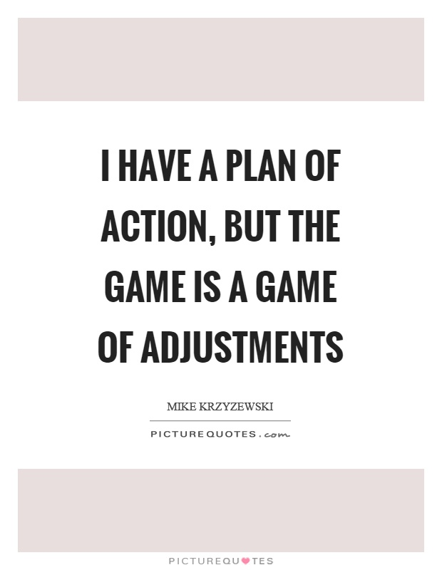 I have a plan of action, but the game is a game of adjustments Picture Quote #1