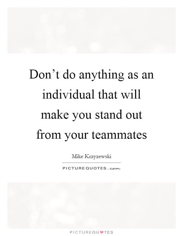 Don't do anything as an individual that will make you stand out from your teammates Picture Quote #1