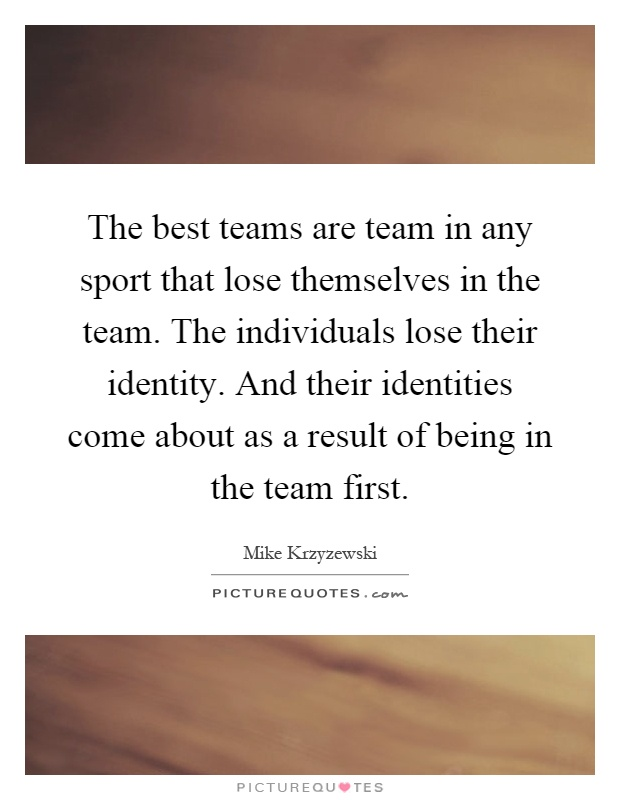 The best teams are team in any sport that lose themselves in the team. The individuals lose their identity. And their identities come about as a result of being in the team first Picture Quote #1