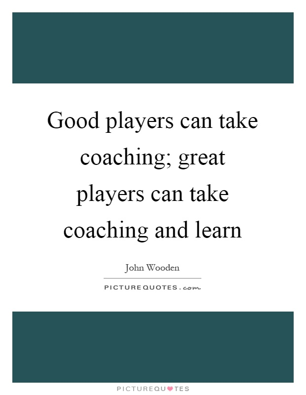 Good players can take coaching; great players can take coaching and learn Picture Quote #1