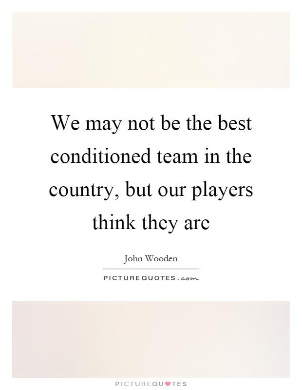 We may not be the best conditioned team in the country, but our players think they are Picture Quote #1