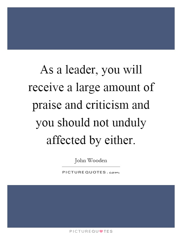As a leader, you will receive a large amount of praise and criticism and you should not unduly affected by either Picture Quote #1