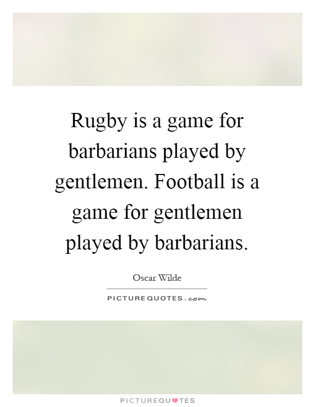 Rugby is a game for barbarians played by gentlemen. Football is a game for gentlemen played by barbarians Picture Quote #1
