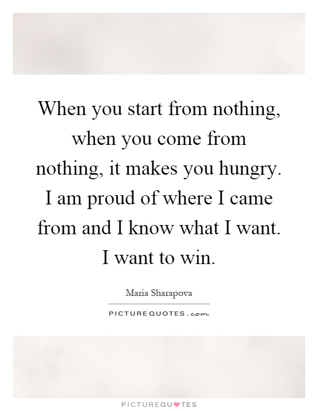 When you start from nothing, when you come from nothing, it ...