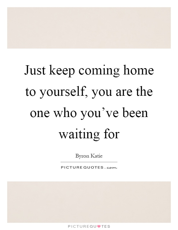 just keep coming home to yourself you are the one who you ve