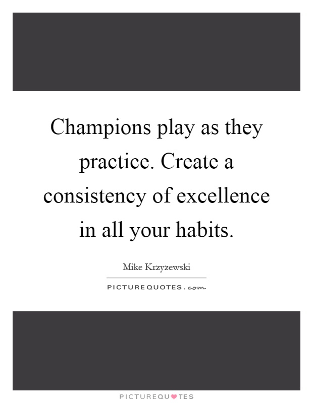 Champions play as they practice. Create a consistency of excellence in all your habits Picture Quote #1