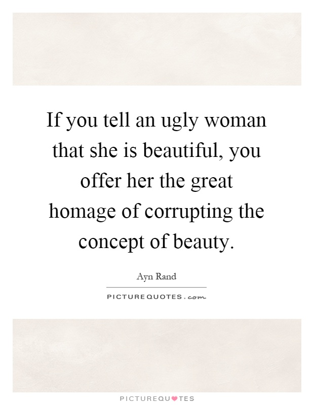 If you tell an ugly woman that she is beautiful, you offer her the great homage of corrupting the concept of beauty Picture Quote #1