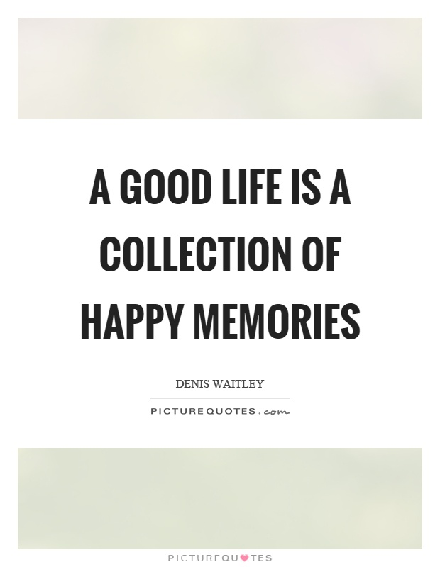 A good life is a collection of happy memories Picture Quote #1