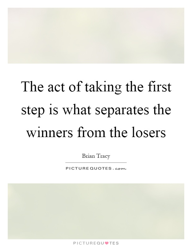 The act of taking the first step is what separates the winners from the losers Picture Quote #1