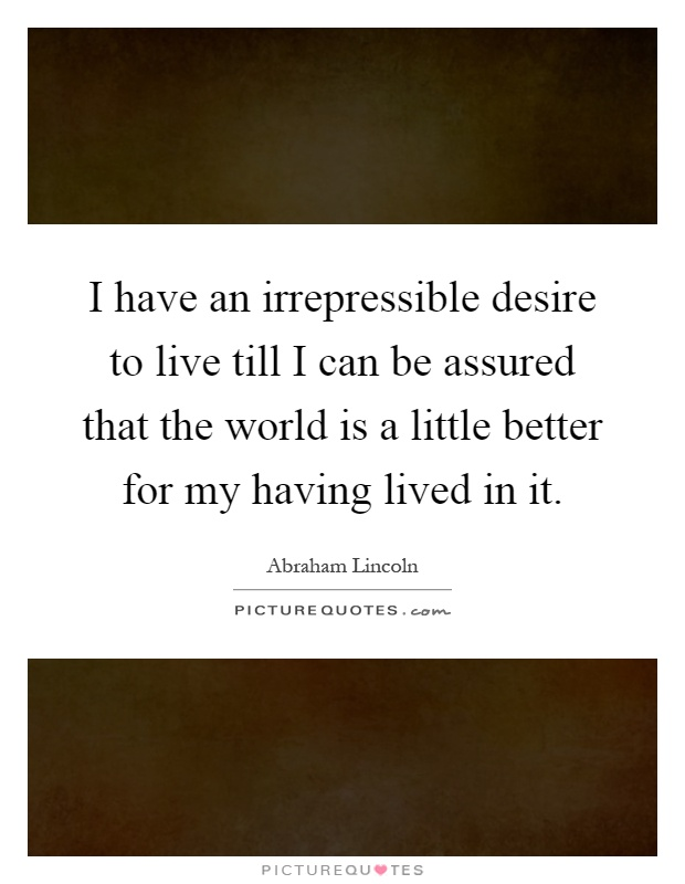 I have an irrepressible desire to live till I can be assured that the world is a little better for my having lived in it Picture Quote #1