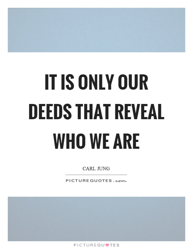 It is only our deeds that reveal who we are Picture Quote #1
