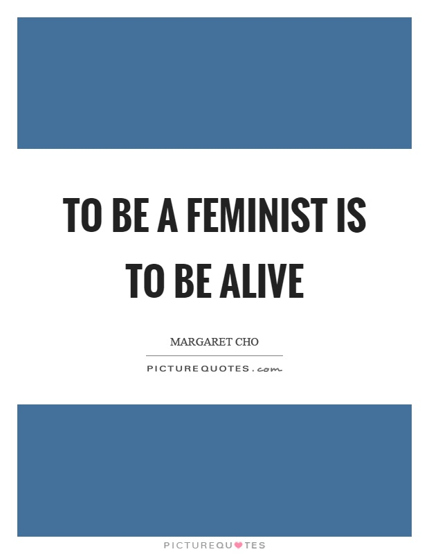 To be a feminist is to be alive Picture Quote #1