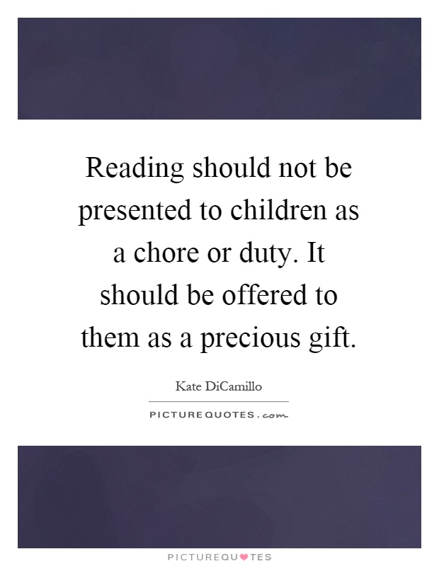 Reading should not be presented to children as a chore or duty. It should be offered to them as a precious gift Picture Quote #1