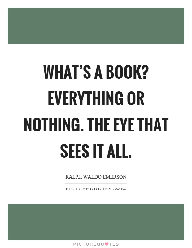 What's a book? Everything or nothing. The eye that sees it all Picture Quote #1