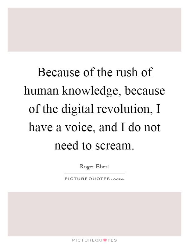 Because of the rush of human knowledge, because of the digital revolution, I have a voice, and I do not need to scream Picture Quote #1