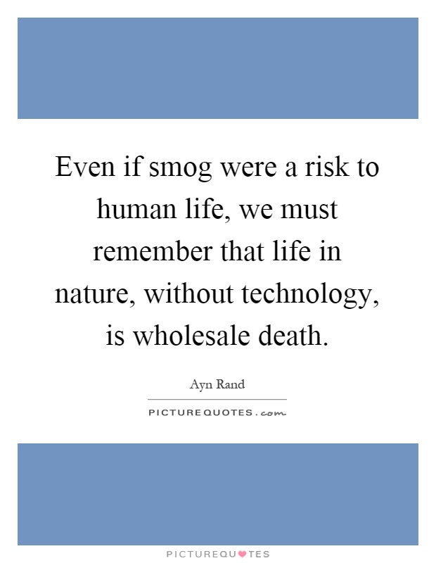 Even if smog were a risk to human life, we must remember that life in nature, without technology, is wholesale death Picture Quote #1