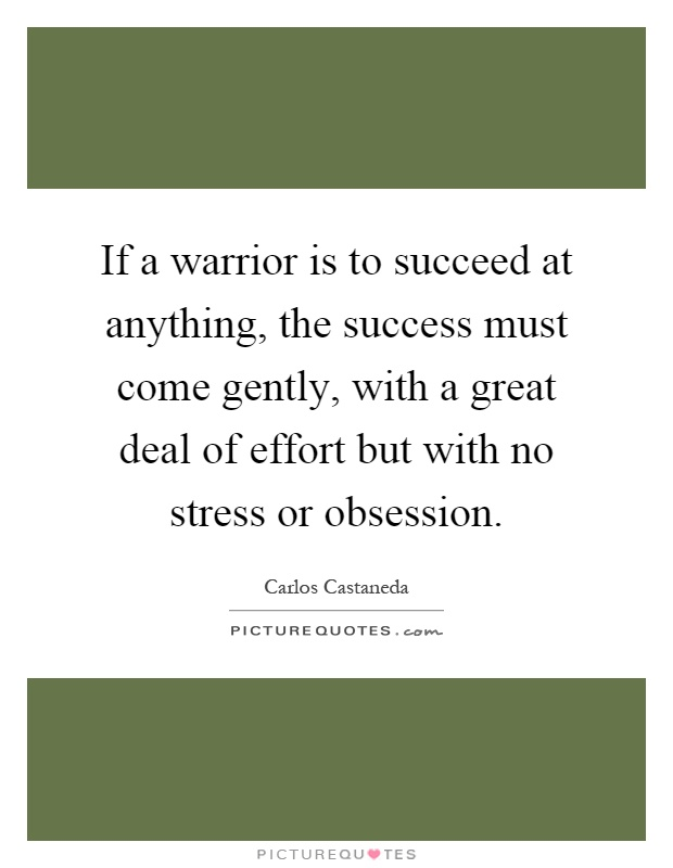 If a warrior is to succeed at anything, the success must come gently, with a great deal of effort but with no stress or obsession Picture Quote #1