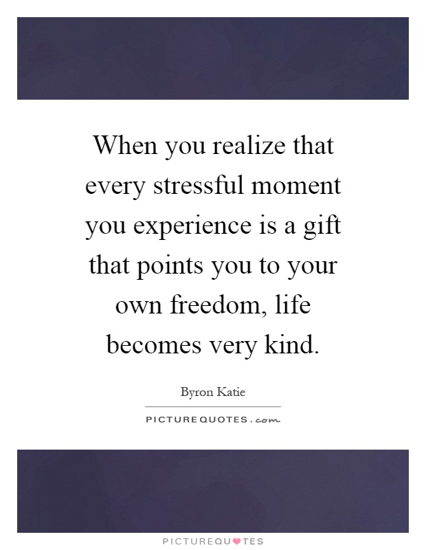 When you realize that every stressful moment you experience is a gift that points you to your own freedom, life becomes very kind Picture Quote #1