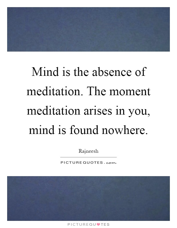 Body Present Mind Absent Quotes: Mind Is The Absence Of Meditation. The Moment Meditation