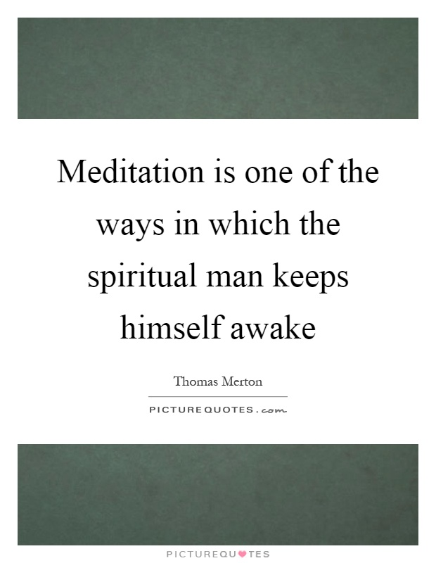 Meditation is one of the ways in which the spiritual man keeps himself awake Picture Quote #1