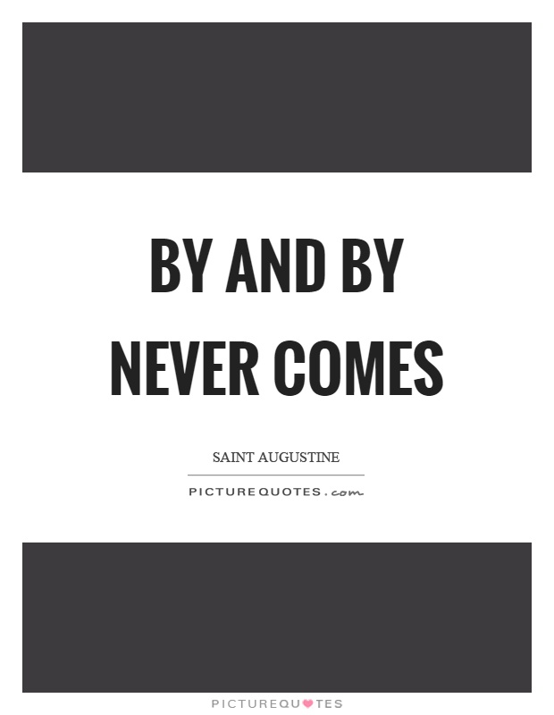 By and by never comes Picture Quote #1