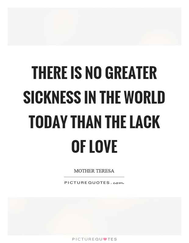 There is no greater sickness in the world today than the lack of love Picture Quote #1