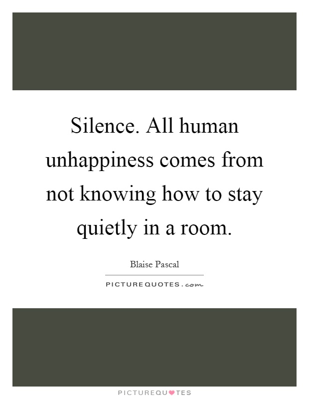 Silence. All human unhappiness comes from not knowing how to stay quietly in a room Picture Quote #1