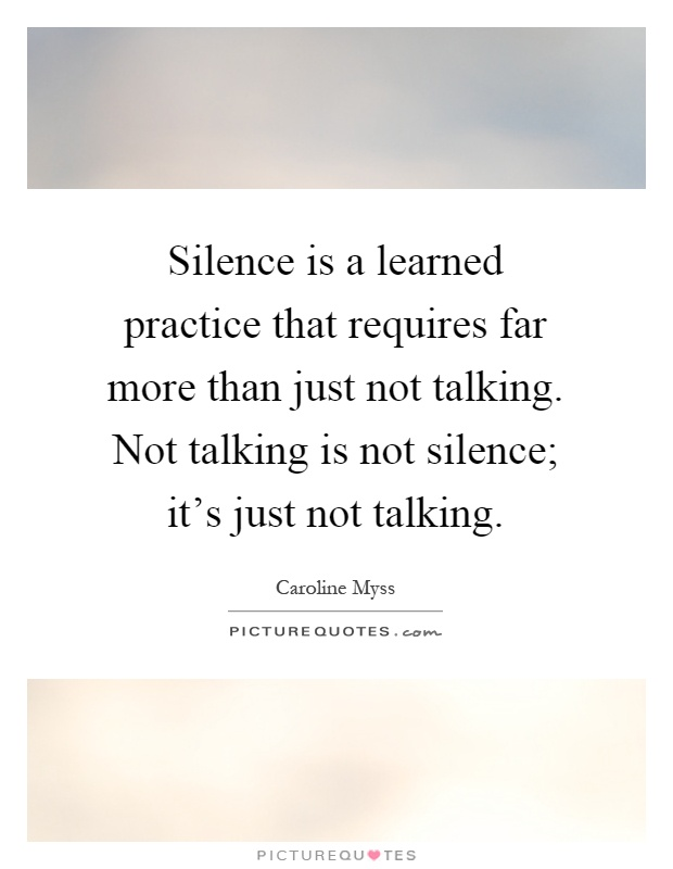 Silence is a learned practice that requires far more than just not talking. Not talking is not silence; it's just not talking Picture Quote #1