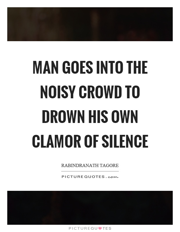 Man goes into the noisy crowd to drown his own clamor of silence Picture Quote #1