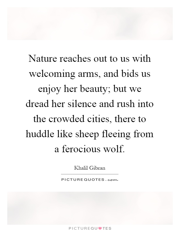 Nature reaches out to us with welcoming arms, and bids us enjoy her beauty; but we dread her silence and rush into the crowded cities, there to huddle like sheep fleeing from a ferocious wolf Picture Quote #1