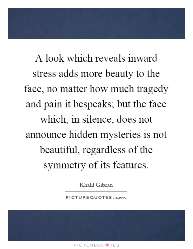 A look which reveals inward stress adds more beauty to the face, no matter how much tragedy and pain it bespeaks; but the face which, in silence, does not announce hidden mysteries is not beautiful, regardless of the symmetry of its features Picture Quote #1