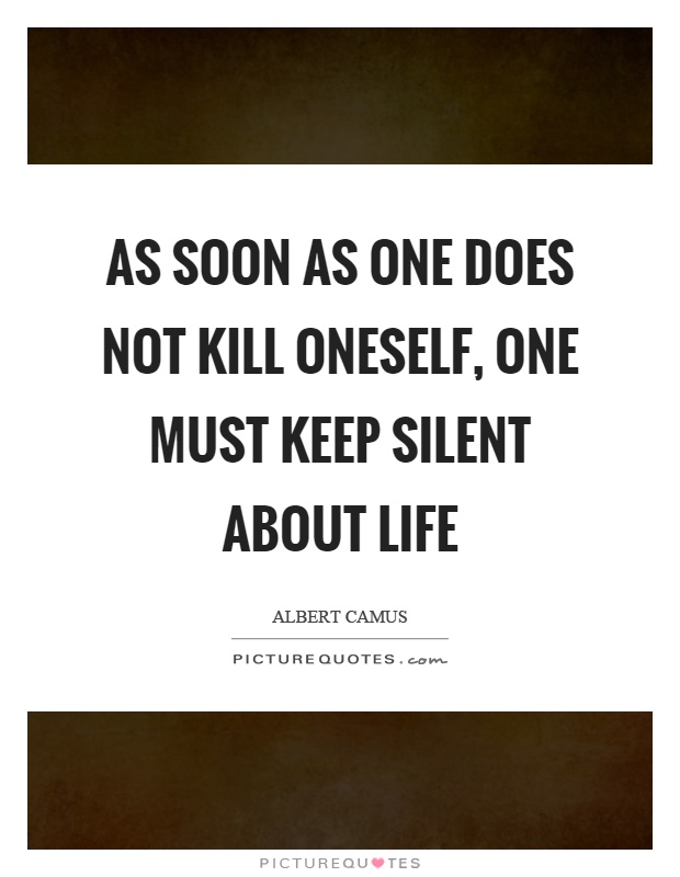 As soon as one does not kill oneself, one must keep silent about life Picture Quote #1