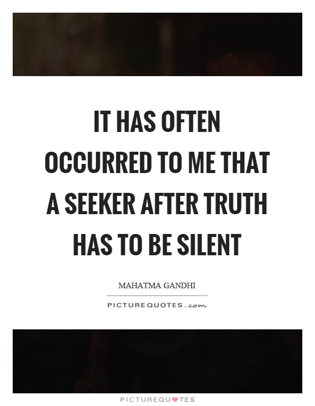 It has often occurred to me that a seeker after truth has to be silent Picture Quote #1