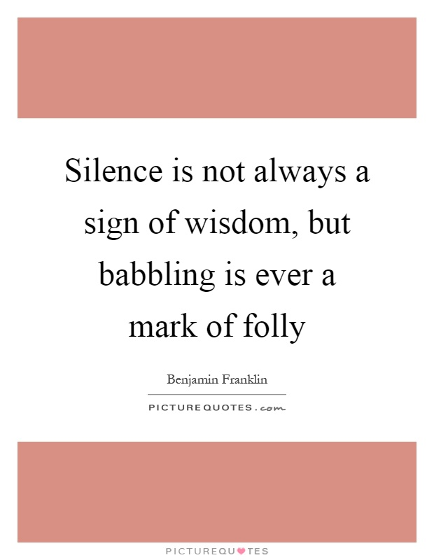 Silence is not always a sign of wisdom, but babbling is ever a mark of folly Picture Quote #1