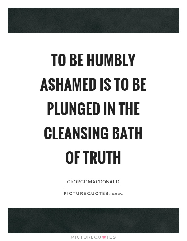To be humbly ashamed is to be plunged in the cleansing bath of truth Picture Quote #1