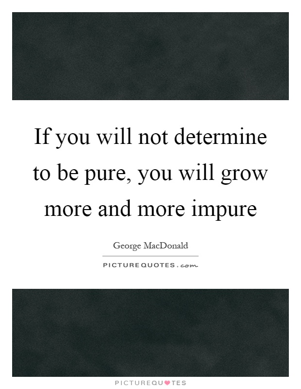 If you will not determine to be pure, you will grow more and more impure Picture Quote #1