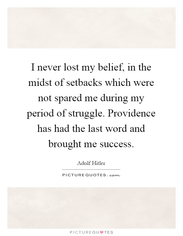I never lost my belief, in the midst of setbacks which were not spared me during my period of struggle. Providence has had the last word and brought me success Picture Quote #1