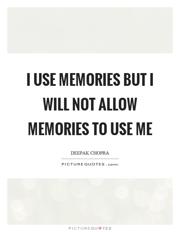 I use memories but I will not allow memories to use me Picture Quote #1