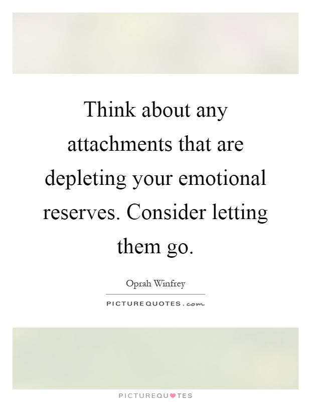 Think about any attachments that are depleting your emotional reserves. Consider letting them go Picture Quote #1