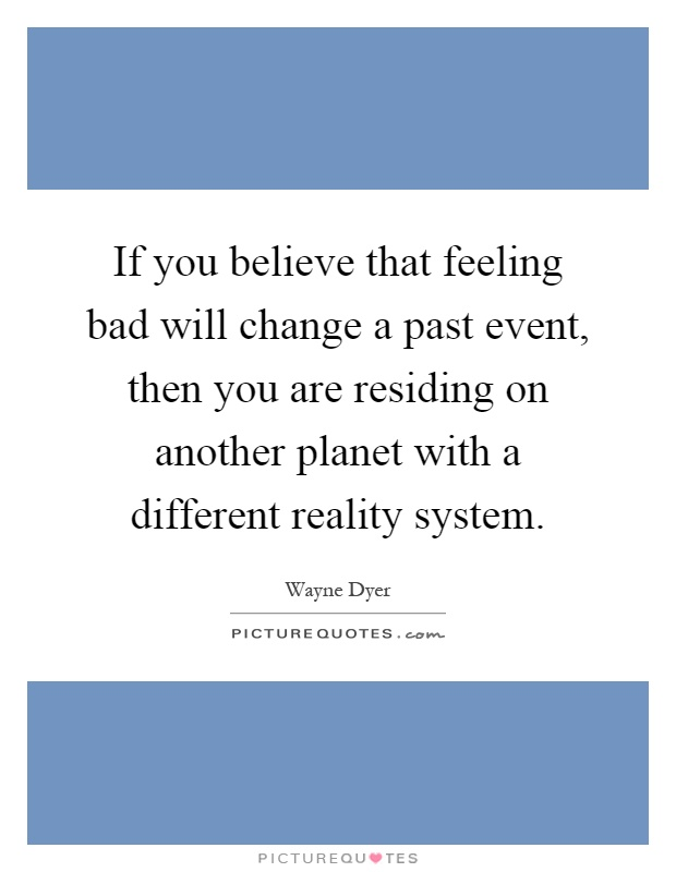 If you believe that feeling bad will change a past event, then you are residing on another planet with a different reality system Picture Quote #1