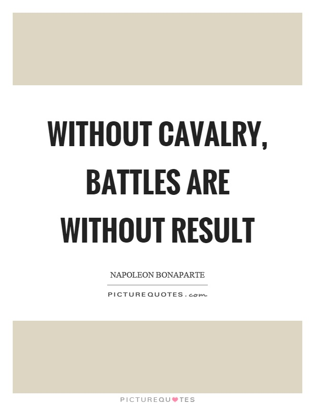 Without cavalry, battles are without result Picture Quote #1