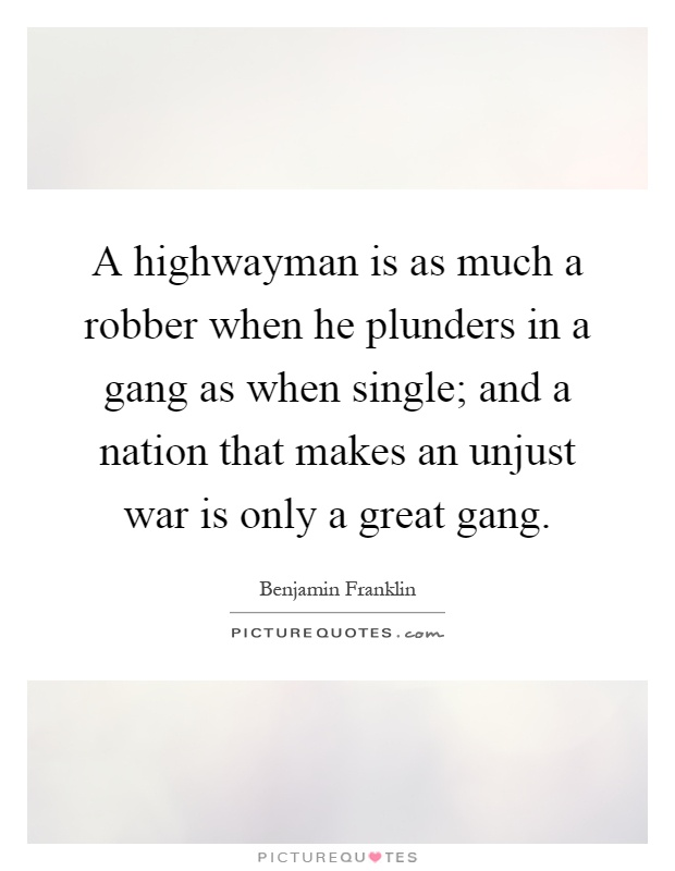 A highwayman is as much a robber when he plunders in a gang as when single; and a nation that makes an unjust war is only a great gang Picture Quote #1