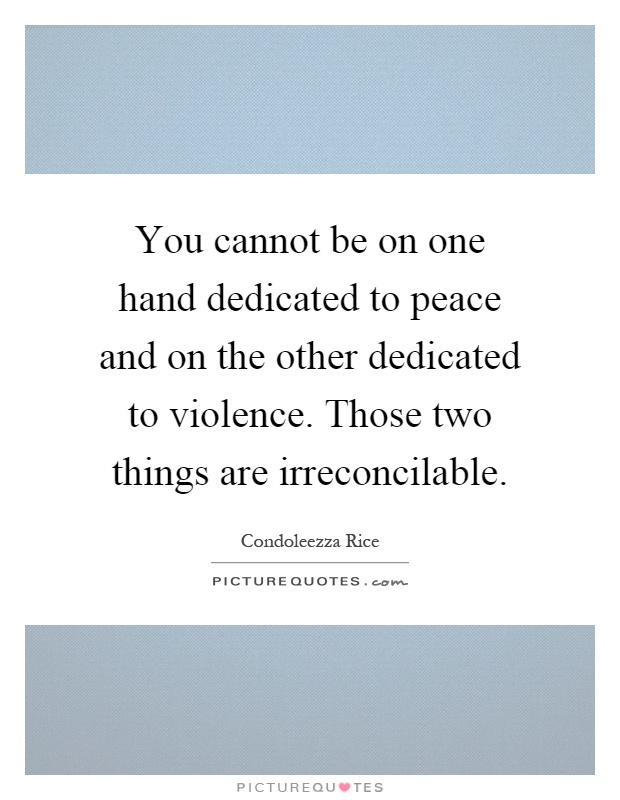 You cannot be on one hand dedicated to peace and on the other dedicated to violence. Those two things are irreconcilable Picture Quote #1